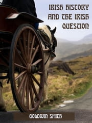 Irish History and the Irish Question (Illustrated) ebook by Goldwin Smith