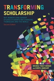 Transforming Scholarship - Why Women's and Gender Studies Students Are Changing Themselves and the World ebook by Michele Tracy Berger,Cheryl L Radeloff