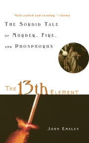 The 13th Element - The Sordid Tale of Murder, Fire, and Phosphorus ebook by John Emsley