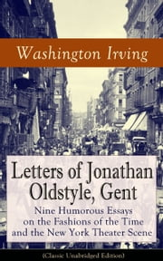 Letters of Jonathan Oldstyle, Gent: Nine Humorous Essays on the Fashions of the Time and the New York Theater Scene (Classic Unabridged Edition) - A Satirical Account by the Author of The Legend of Sleepy Hollow, Rip Van Winkle, Old Chirstmas, Bracebridge Hall, A History of New York, The Sketch Book of Geoffrey Crayon, Astoria and many more ebook by Washington Irving