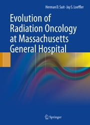 Evolution of Radiation Oncology at Massachusetts General Hospital ebook by Herman D. Suit,Jay S. Loeffler