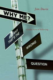 Why Me? (And Why That's the Wrong Question) - A Godly View of Suffering ebook by Jim Davis