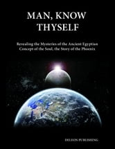 Man, Know Thyself - Revealing the Mysteries of the Ancient Egyptian Concept of the Soul ebook by Deleon Publishing