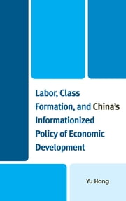 Labor, Class Formation, and China's Informationized Policy of Economic Development ebook by Yu Hong