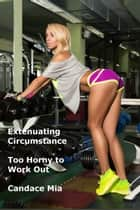 Extenuating Circumstance: Too Horny to Work Out ebook by Candace Mia