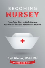Becoming Nursey - From Code Blues to Code Browns, How to Care for Your Patients and Yourself ebook by Kati Kleber BSN RN