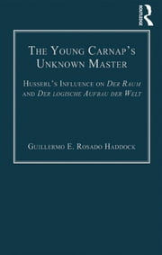 The Young Carnap's Unknown Master - Husserl's Influence on Der Raum and Der logische Aufbau der Welt ebook by Guillermo E. Rosado Haddock
