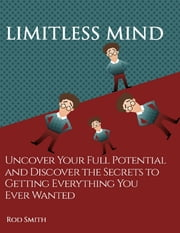 Limitless Mind: Uncover Your Full Potential and Discover the Secrets to Getting Everything You Ever Wanted ebook by Rod Smith