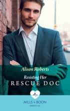 Resisting Her Rescue Doc (Mills & Boon Medical) (Rescue Docs) eBook by Alison Roberts