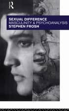 Sexual Difference - Masculinity and Psychoanalysis ebook by Stephen Frosh