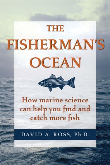 The Fisherman's Ocean - How Marine Science Can Help You Find and Catch More Fish ebook by Ph. D Ross