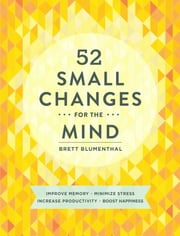52 Small Changes for the Mind - Improve Memory * Minimize Stress * Increase Productivity * Boost Happiness ebook by Brett Blumenthal