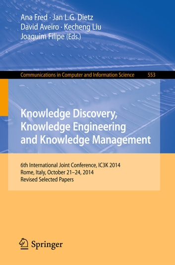 Knowledge Discovery, Knowledge Engineering and Knowledge Management - 6th International Joint Conference, IC3K 2014, Rome, Italy, October 21-24, 2014, Revised Selected Papers ebook by