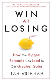 Win at Losing - How Our Biggest Setbacks Can Lead to Our Greatest Gains ebook by Sam Weinman