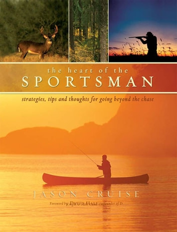 The Heart of the Sportsman: Strategies, Tips, and Thoughts for Going Beyond the Chase ebook by Jason Cruise