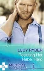 Resisting Her Rebel Hero (Mills & Boon Medical) ebook by Lucy Ryder