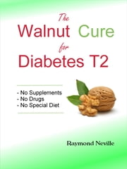 The Walnut Cure for Diabetes T2 ebook by Raymond Neville