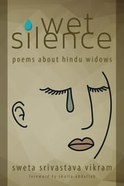 Wet Silence - Poems about Hindu widows ebook by Sweta Srivastava Vikram,Shaila Abdullah