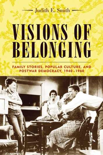 Visions of Belonging - Family Stories, Popular Culture, and Postwar Democracy, 1940-1960 ebook by Judith Smith