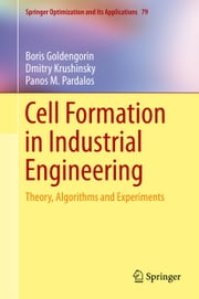 Cell Formation in Industrial Engineering - Theory, Algorithms and Experiments ebook by Boris Goldengorin,Dmitry Krushinsky,Panos M. Pardalos