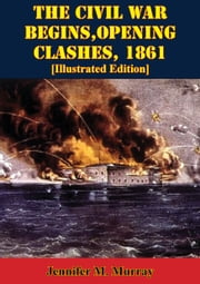 The Civil War Begins, Opening Clashes, 1861 [Illustrated Edition] ebook by Jennifer M. Murray