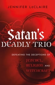 Satan's Deadly Trio - Defeating the Deceptions of Jezebel, Religion and Witchcraft ebook by Jennifer LeClaire