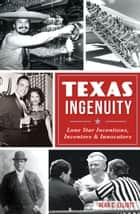 Texas Ingenuity - Lone Star Inventions, Inventors & Innovators ebook by Alan C. Elliott