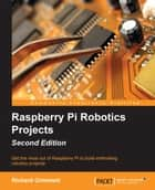 Raspberry Pi Robotics Projects - Second Edition ebook by Richard Grimmett