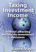 Taxing Investment Income ebook by Wayne Mayo