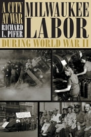 A City At War - Milwaukee Labor During World War II ebook by Richard L. Pifer