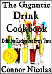 The Gigantic Drink Cookbook: Delicious Recipes For Every Taste - The Home Cook Collection, #7 ebook by Connor Nicolas