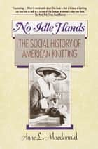 No Idle Hands - The Social History of American Knitting ebook by Anne L. MacDonald