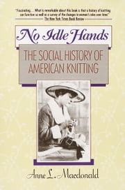 No Idle Hands - The Social History of American Knitting ebook by Anne Macdonald