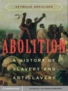 Abolition - A History of Slavery and Antislavery ebook by Seymour Drescher