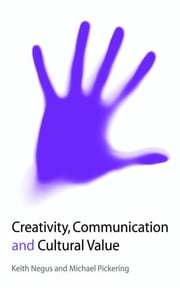 Creativity, Communication and Cultural Value ebook by Professor Keith Negus,Michael Pickering
