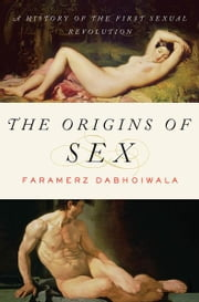 The Origins of Sex: A History of the First Sexual Revolution ebook by Faramerz Dabhoiwala