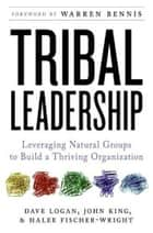 Tribal Leadership - Leveraging Natural Groups to Build a Thriving Organization ebook by Dave Logan, John King, Halee Fischer-Wright