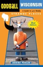 Oddball Wisconsin - A Guide to 400 Really Strange Places ebook by Jerome Pohlen