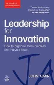 Leadership for Innovation - How to Organize Team Creativity and Harvest Ideas ebook by John Adair