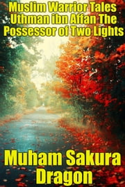 Muslim Warrior Tales Uthman ibn Affan The Possessor of Two Lights ebook by Muham Sakura Dragon