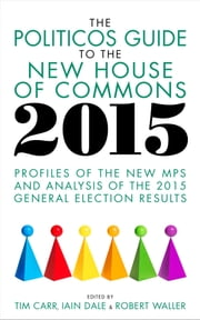 The Politicos Guide to the New House of Commons 2015 - Profiles of the New MPs and Analysis of the 2015 General Election Results ebook by