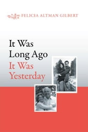 It Was Long Ago It Was Yesterday ebook by Felicia Altman Gilbert