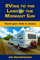 RVing to the Land of the Midnight Sun ebook by Jim Hendrickson