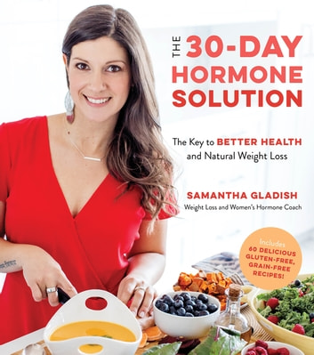 The 30-Day Hormone Solution - The Key to Better Health and Natural Weight Loss ebook by Samantha Gladish