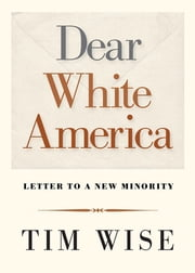 Dear White America - Letter to a New Minority ebook by Tim Wise