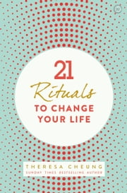 21 Rituals to Change Your Life - Daily Practices to Bring Greater Inner Peace and Happiness ebook by Theresa Cheung