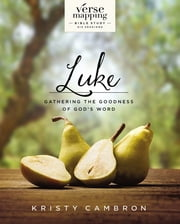 Verse Mapping Luke - Gathering the Goodness of God's Word ebook by Kristy Cambron