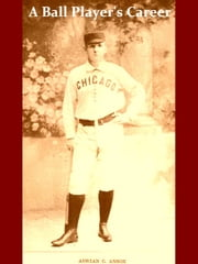 A Ball Player's Career [Illustrated] - Being the Personal Experiences and Reminiscences of Adrian C. Anson Late Manager and Captain of the Chicago Base Ball Club 1900 ebook by Adrian C. Anson