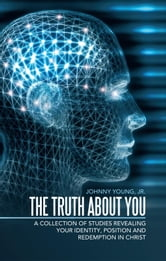 The Truth About You - A Collection of Studies Revealing your Identity, Position and Redemption IN Christ ebook by Johnny Young, Jr.