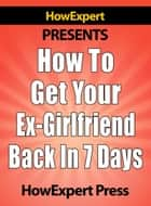 How To Get Your Ex-Girlfriend Back in 7 Days ebook by HowExpert